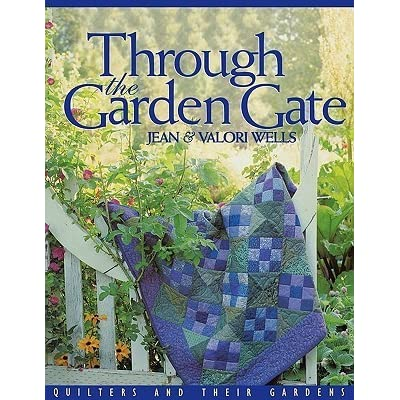 Through The Garden Gate Quilters And Their Gardens By Jean Wells