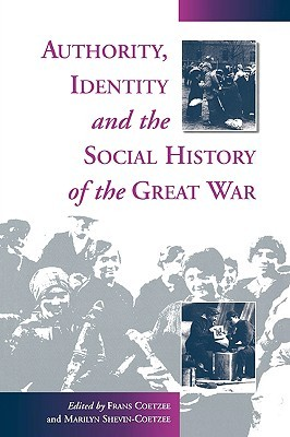 Authority, Identity and the Social History of the Great War Marilyn Shevin Coetzee, Frans Coetzee, Marilyn Shevin-Coetzee