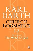 Church Dogmatics 1.2 The Doctrine of the Word of God: The Revelation of God; Holy Scripture: The Proclamation of the Church