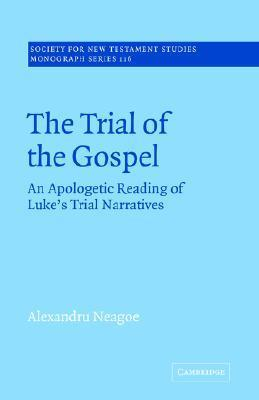 The Trial of the Gospel  An Apologetic Reading of Luke's Trial Narratives