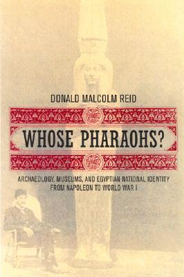 Whose Pharaohs? Archaeology, Museums, and Egyptian National Identity from Napoleon to World War I