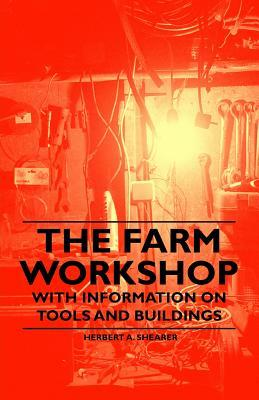 The Farm Workshop - With Information on Tools and Buildings Herbert A. Shearer