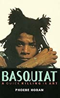 Basquiat: A Quick Killing in Art. Phoebe Hoban