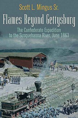 Flames Beyond Gettysburg: The Confederate Expedition to the Susquehanna River, June 1863