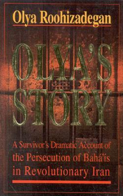 Olya's Story: A Survivor's Personal and Dramatic Account of the Persecution of Baha'is in Revolutionary Iran