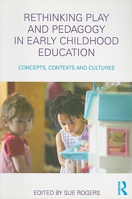Rethinking Play and Pedagogy in Early Childhood Education: Concepts, Contexts and Cultures