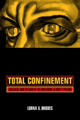 Total Confinement: Madness and Reason in the Maximum Security Prison