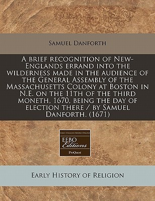 A Brief Recognition of New-Englands Errand Into the Wilderness Made in the Audience of the General Assembly of the Massachusetts Colony at Boston in N.E. on the 11th of the Third Moneth, 1670, Being the Day of Election There / By Samuel Danforth. (1671)