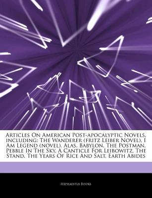 Articles on American Post-Apocalyptic Novels, Including: The Wanderer (Fritz Leiber Novel), I Am Legend (Novel), Alas, Babylon, the Postman, Pebble in the Sky, a Canticle for Leibowitz, the Stand, the Years of Rice and Salt, Earth Abides