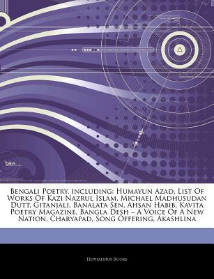 Articles on Bengali Poetry, Including: Humayun Azad, List of Works of Kazi Nazrul Islam, Michael Madhusudan Dutt, Gitanjali, Banalata Sen, Ahsan Habib, Kavita Poetry Magazine, Bangla Desh A A Voice of a New Nation, Charyapad