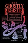 The Ghostly Register: Haunted Dwellings, Active Spirits: A Journey to America's Strangest Landmarks