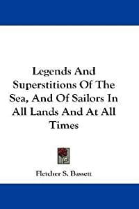 Legends and Superstitions of the Sea, and of Sailors in All Lands and at All Times