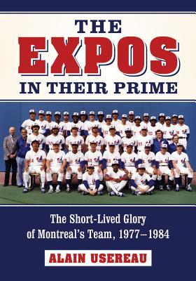 The Expos in Their Prime: The Short-Lived Glory of Montreal's Team, 1977-1984