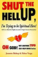 Shut the Hell Up, I'm Trying to Be Spiritual Here! (Self-Love Book for Highly Insensitive People Towards Themselves)