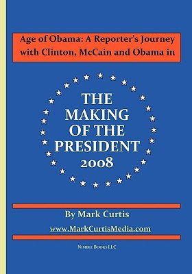 Age of Obama: A Reporter's Journey with Clinton, McCain and Obama in the Making of the President, 2008