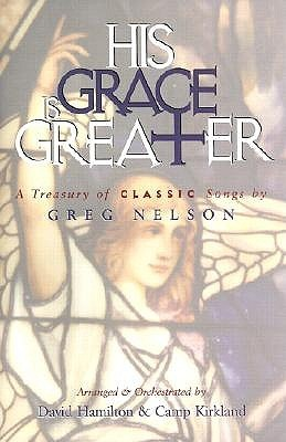 His Grace is Greater: A Treasury of Classic Songs by Greg Nelson [With Children's Choral Music CD]