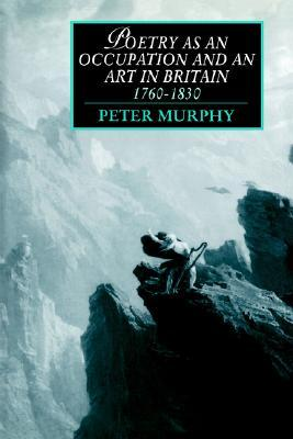 Poetry as an Occupation and an Art in Britain, 1760–1830 by Peter T. Murphy