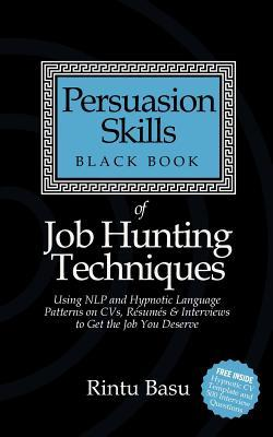 Persuasion Skills Black Book of Job Hunting Techniques: Using NLP and Hypnotic Language Patterns to Get the Job You Deserve