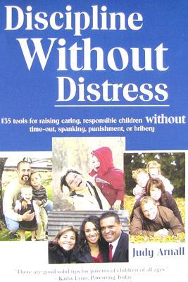 Discipline Without Distress: 135 Tools for Raising Caring, Responsible Children Without Time-Out, Spanking, Punishment, or Bribery