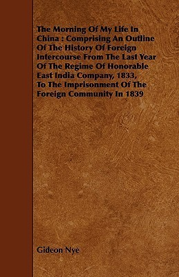 The Morning of My Life in China: Comprising an Outline of the History of Foreign Intercourse from the Last Year of the Regime of Honorable East India Company, 1833, to the Imprisonment of the Foreign Community in 1839 Gideon Nye