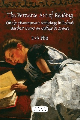 The Perverse Art of Reading: On the Phantasmatic Semiology in Roland Barthes Cours Au Coll�ge de France  by  Kris Pint