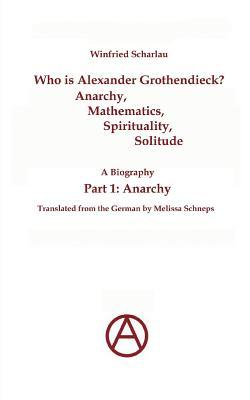 Who is Alexander Grothendieck? Anarchy, Mathematics, Spirituality, Solitude: A Biography (Part 1: Anarchy)