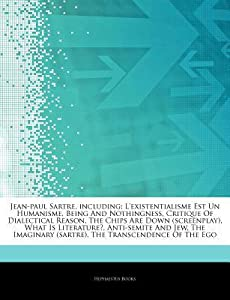 Articles on Jean-Paul Sartre, Including: L'Existentialisme Est Un Humanisme, Being and Nothingness, Critique of Dialectical Reason, the Chips Are Down (Screenplay), What Is Literature?, Anti-Semite and Jew, the Imaginary
