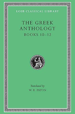 The Greek Anthology, Volume IV: Book 10: The Hortatory and Admonitory Epigrams. Book 11: The Convivial and Satirical Epigrams. Book 12: Strato's Musa Puerilis