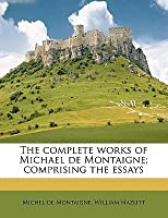 The Complete Works of Michael de Montaigne; Comprising the Essays