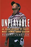 Unplayable: An Inside Account of Tiger's Most Tumultuous Season