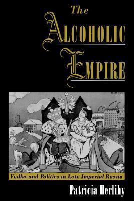 The Alcoholic Empire Vodka & Politics in Late Imperial Russia