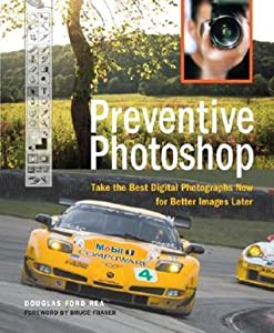 Preventive Photoshop: Take the Best Digital Photographs Now for Better Images Later