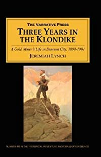 Three Years in the Klondike: A Gold Miner's Life in Dawson City, 1898-1901