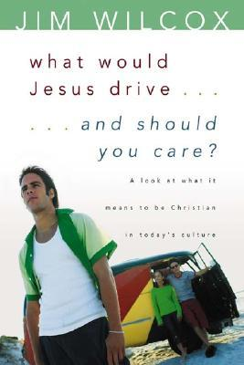 What Would Jesus Drive...and Should You Care?: A Look at What It Means to Be Christian in Today's Culture