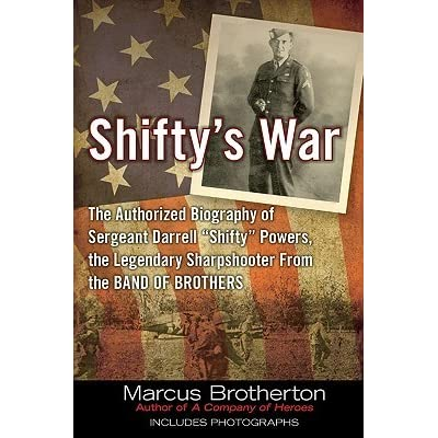 Shiftys War The Authorized Biography Of Sergeant Darrell Shifty Powers The Legendary Sharpshooter From The Band Of Brothers By Marcus Brotherton