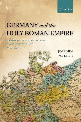 Germany and the Holy Roman Empire: Volume I: Maximilian I to the Peace of Westphalia, 1493-1648