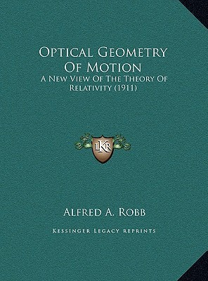 Optical Geometry Of Motion: A New View Of The Theory Of Relativity  by  Alfred Arthur Robb