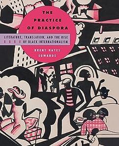 The Practice of Diaspora: Literature, Translation, and the Rise of Black Internationalism
