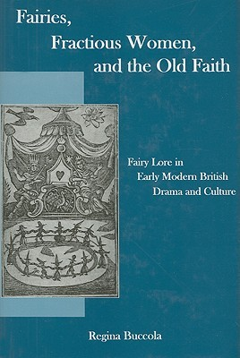 Fairies, Fractions Women, and the Old Faith: Fairy Lore in Early Modern British Drama and Culture