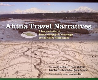 Ahtna Travel Narratives: A Demonstration of Shared Geographic Knowledge among Alaska Athabascans Jim McKinley