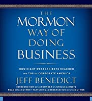 The Mormon Way of Doing Business: How Eight Western Boys Reached the Top of Corporate America