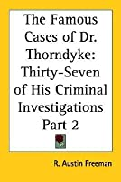 The Famous Cases of Dr. Thorndyke: Thirty-Seven of His Criminal Investigations Part 2