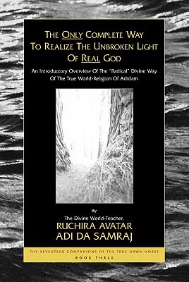 """The Only Complete Way to Realize the Unbroken Light of Real God: An Introductory Overview of the """"Radical"""" Divine Way of the True World-Religion of Adidam"""