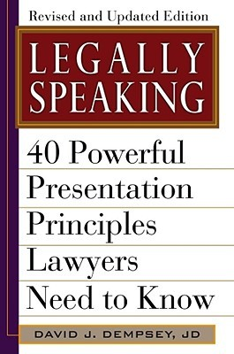 Legally Speaking, Revised and Updated Edition: 40 Powerful Presentation Principles Lawyers Need to Know