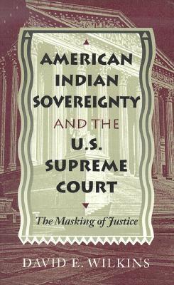 American Indian Sovereignty and the U.S. Supreme Court: The Masking of Justice