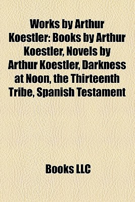 Works by Arthur Koestler: Books by Arthur Koestler, Novels by Arthur Koestler, Darkness at Noon, the Thirteenth Tribe, Spanish Testament