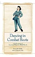 Dancing In Combat Boots And Other Stories Of American Women In World War II