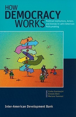 How Democracy Works  Political Institutions, Actors, and Arenas in Latin American Policymaking