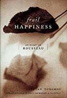 frail happiness an essay on rousseau by tzvetan todorov frail happiness an essay on rousseau