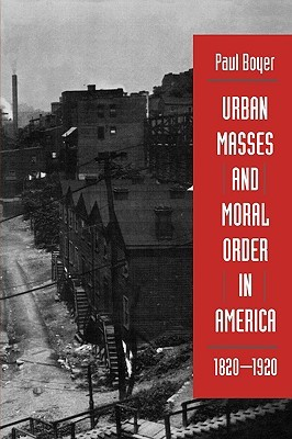 Urban Masses And Moral Order In America 1820 1920 By Paul S Boyer
